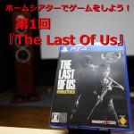 【ホームシアターでゲームをしよう!】第1回『The Last of Us』